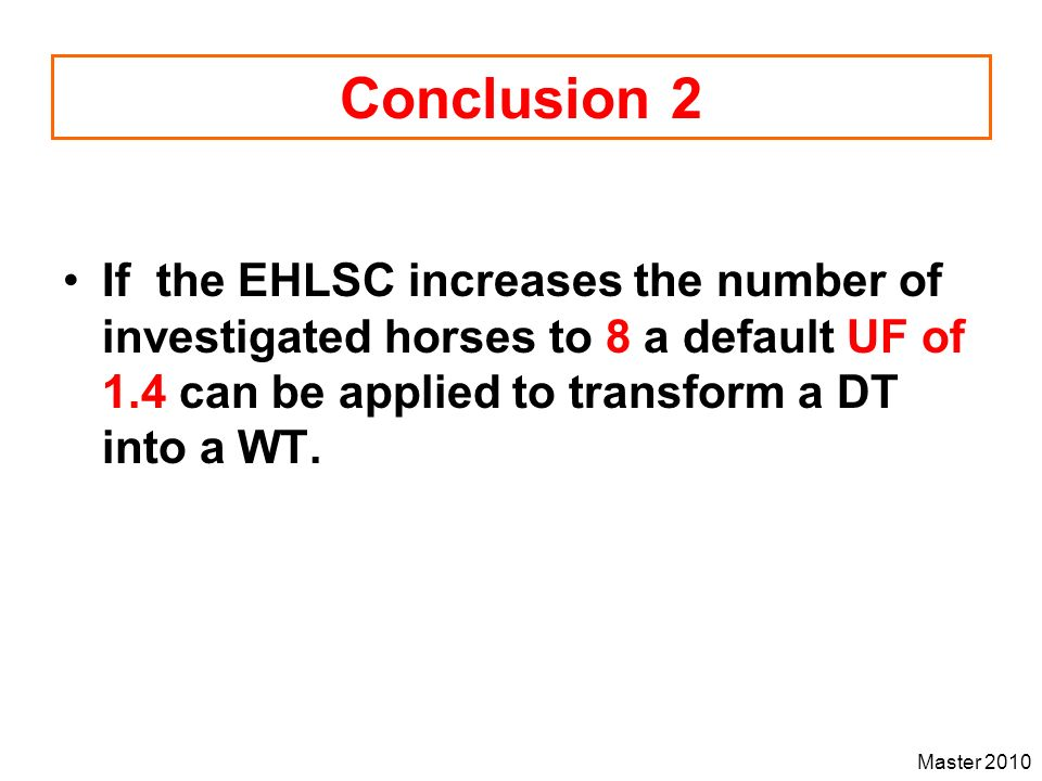 Conclusion 2 If the EHLSC increases the number of investigated horses to 8 a default UF of 1.4 can be applied to transform a DT into a WT.