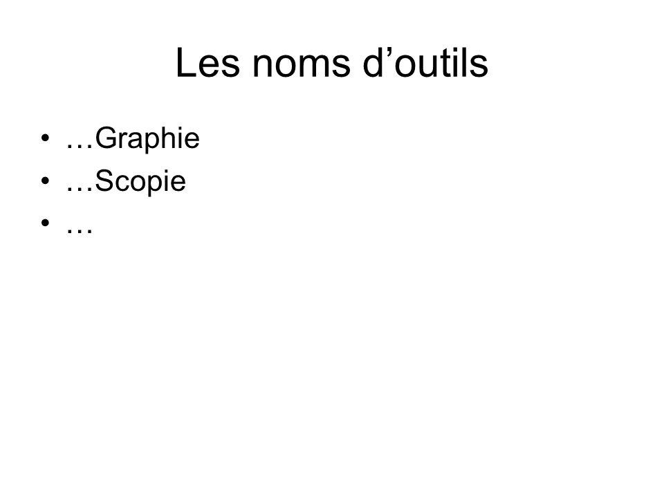 Les noms d'outils …Graphie …Scopie …