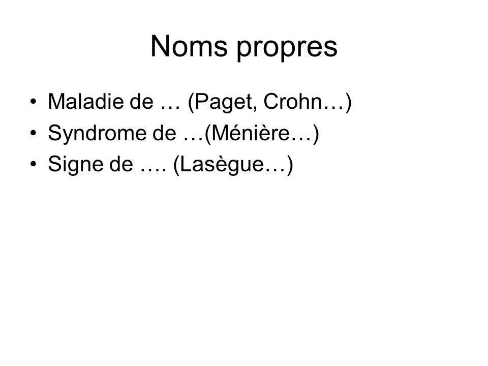 Noms propres Maladie de … (Paget, Crohn…) Syndrome de …(Ménière…)