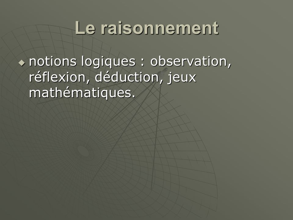 Le raisonnement notions logiques : observation, réflexion, déduction, jeux mathématiques.