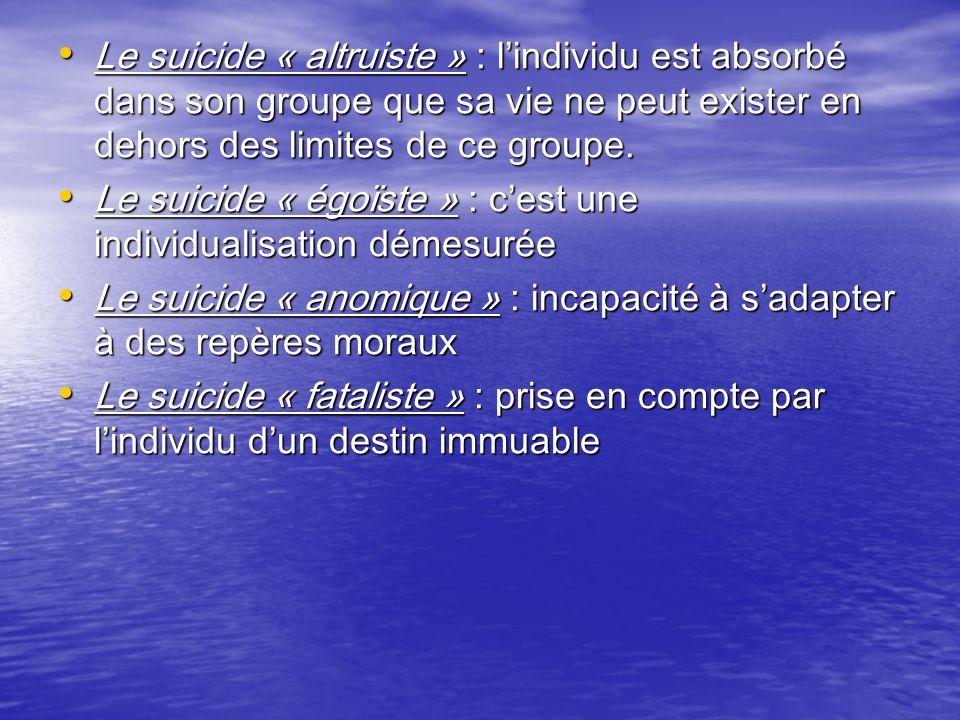 Le suicide « altruiste » : l'individu est absorbé dans son groupe que sa vie ne peut exister en dehors des limites de ce groupe.