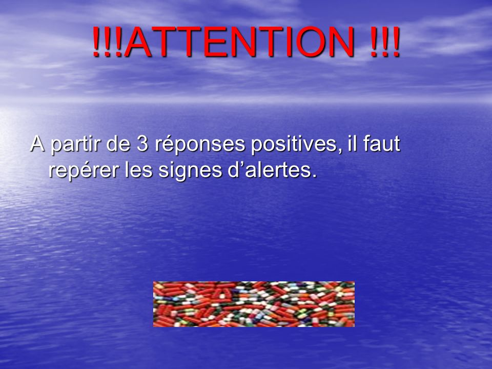 !!!ATTENTION !!! A partir de 3 réponses positives, il faut repérer les signes d'alertes.