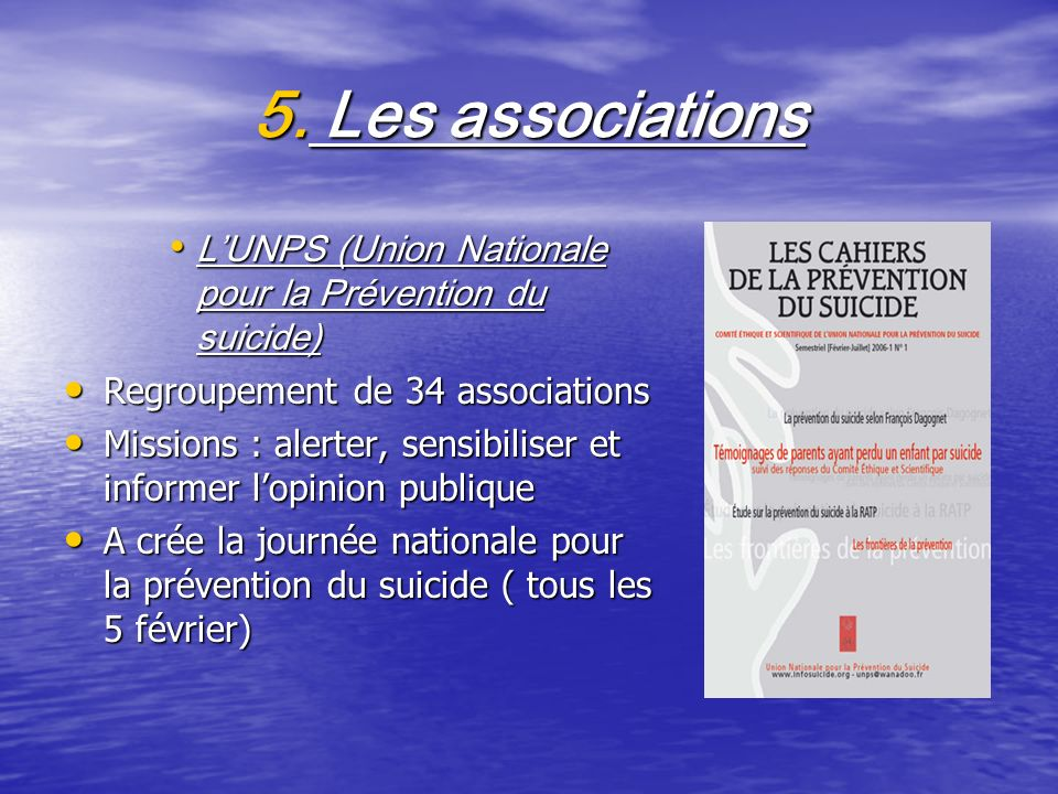 5. Les associations L'UNPS (Union Nationale pour la Prévention du suicide) Regroupement de 34 associations.