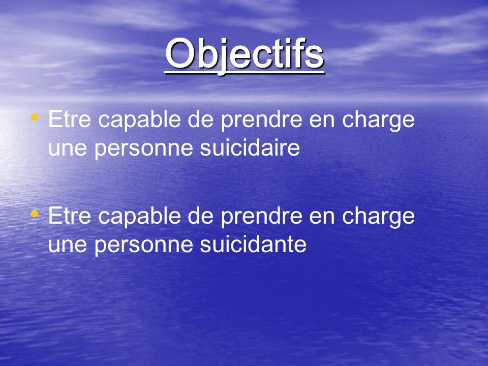 Objectifs Etre capable de prendre en charge une personne suicidaire