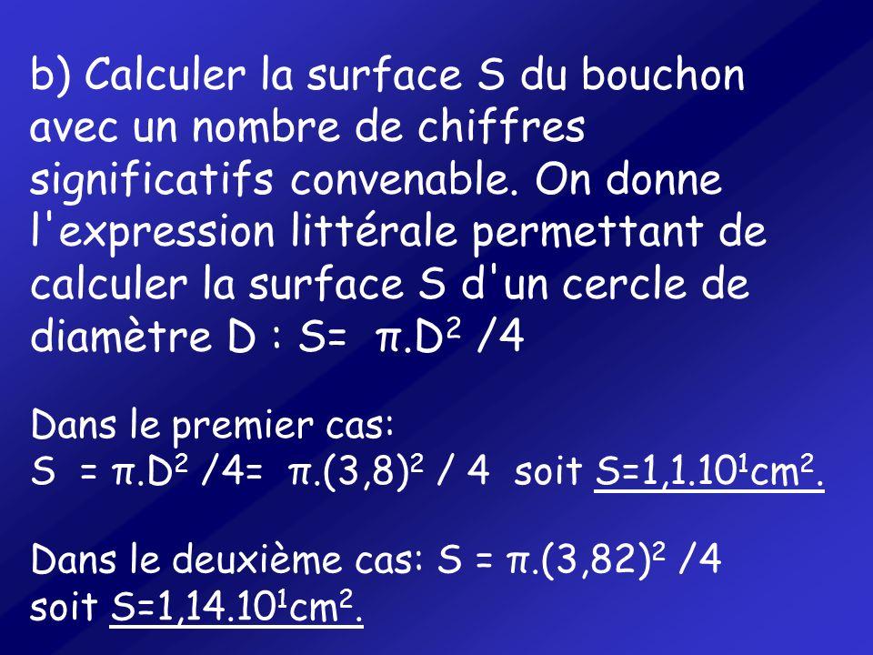 b) Calculer la surface S du bouchon avec un nombre de chiffres significatifs convenable. On donne l expression littérale permettant de calculer la surface S d un cercle de diamètre D : S= π.D2 /4