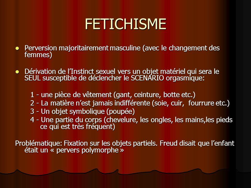 FETICHISME Perversion majoritairement masculine (avec le changement des femmes)