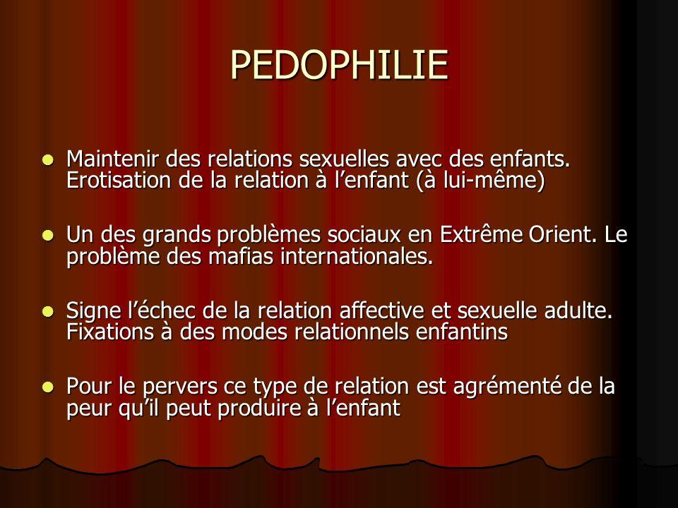 PEDOPHILIE Maintenir des relations sexuelles avec des enfants. Erotisation de la relation à l'enfant (à lui-même)