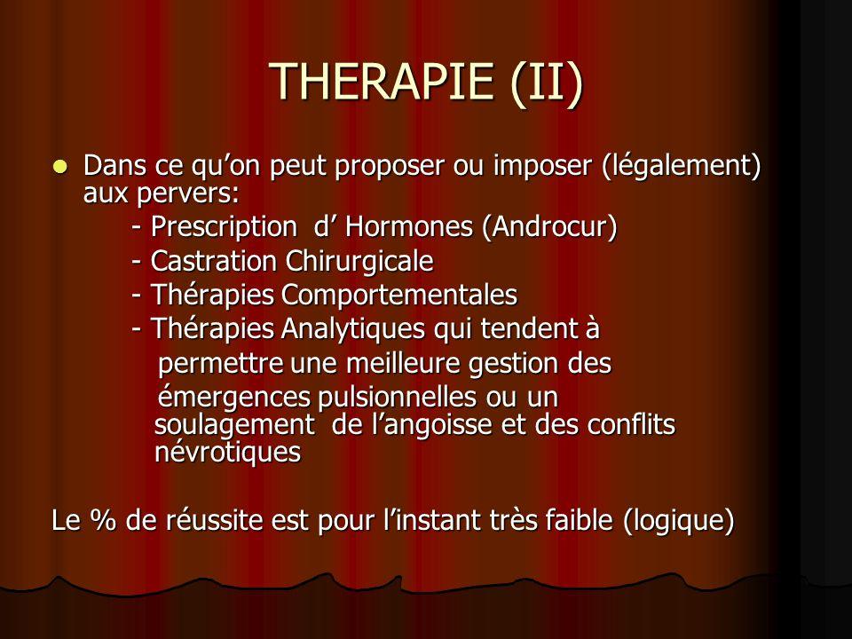 THERAPIE (II) Dans ce qu'on peut proposer ou imposer (légalement) aux pervers: - Prescription d' Hormones (Androcur)