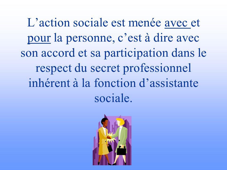 L'action sociale est menée avec et pour la personne, c'est à dire avec son accord et sa participation dans le respect du secret professionnel inhérent à la fonction d'assistante sociale.