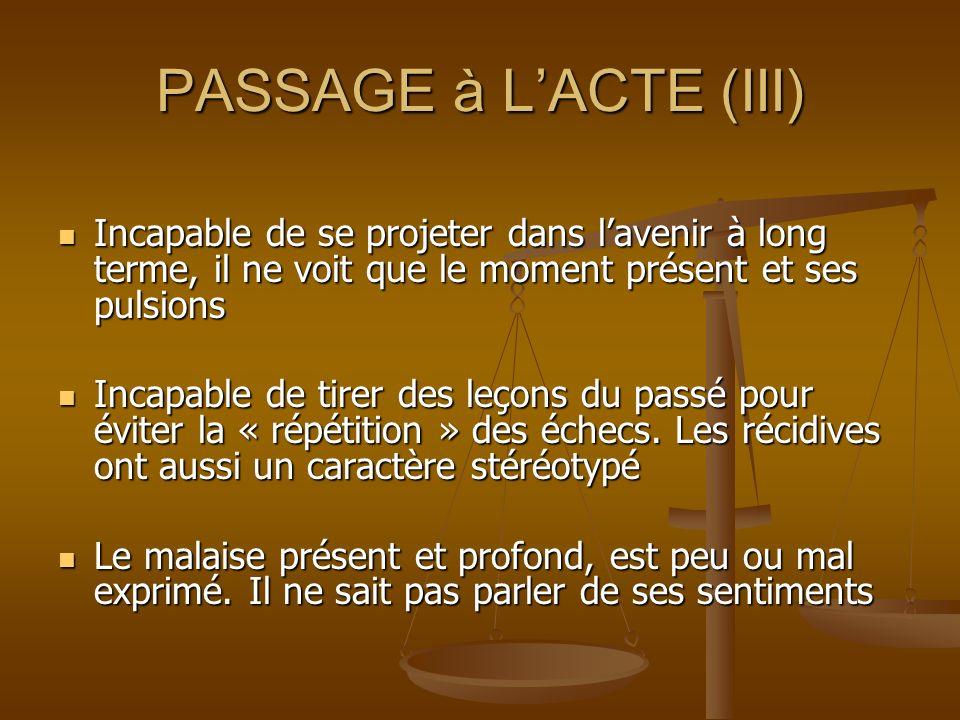 PASSAGE à L'ACTE (III)Incapable de se projeter dans l'avenir à long terme, il ne voit que le moment présent et ses pulsions.