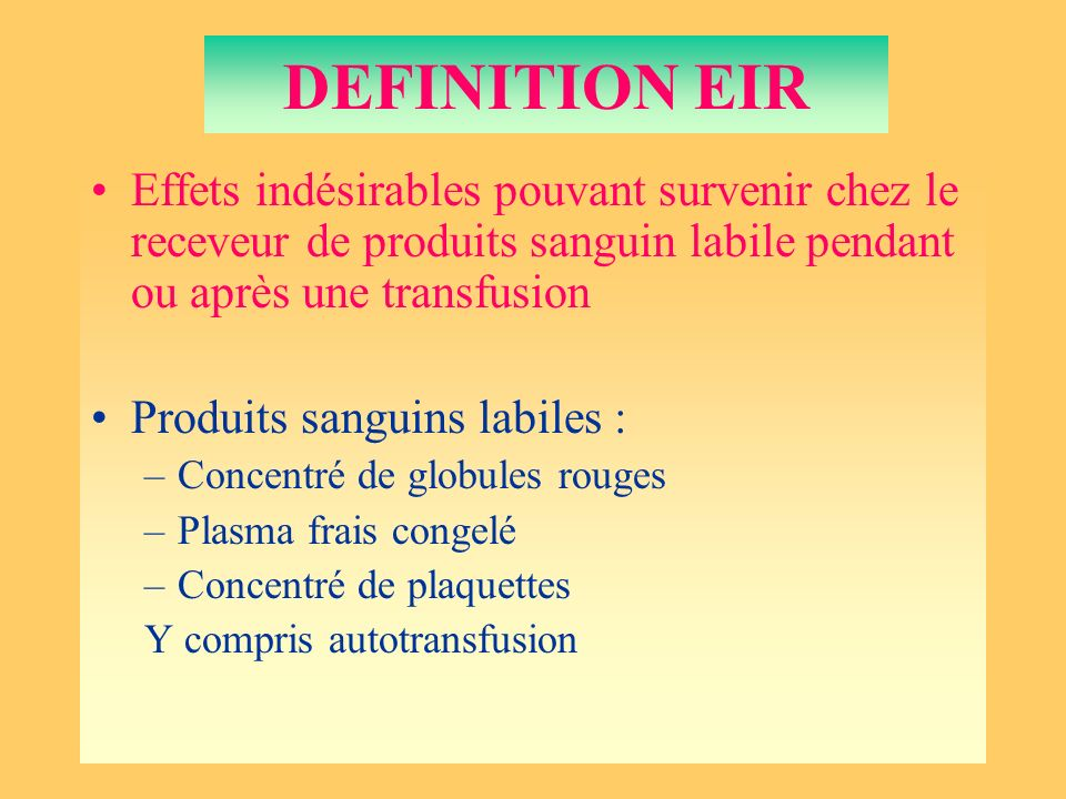 DEFINITION EIR Effets indésirables pouvant survenir chez le receveur de produits sanguin labile pendant ou après une transfusion.