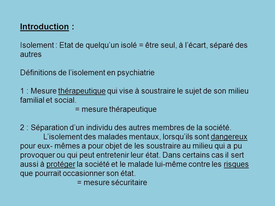 Introduction : Isolement : Etat de quelqu'un isolé = être seul, à l'écart, séparé des autres. Définitions de l'isolement en psychiatrie.