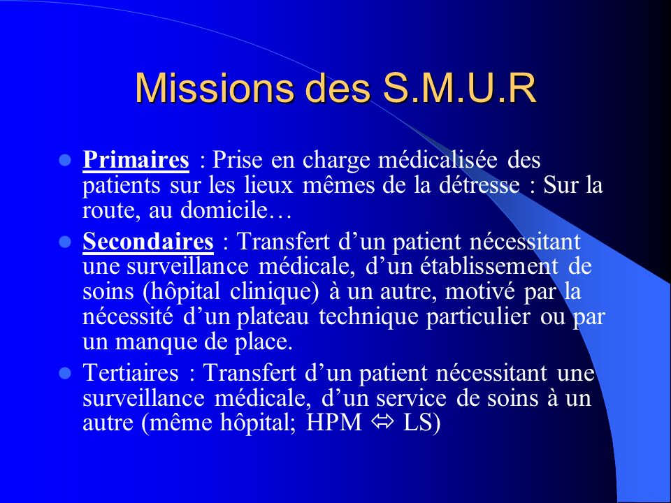 Missions des S.M.U.R Primaires : Prise en charge médicalisée des patients sur les lieux mêmes de la détresse : Sur la route, au domicile…