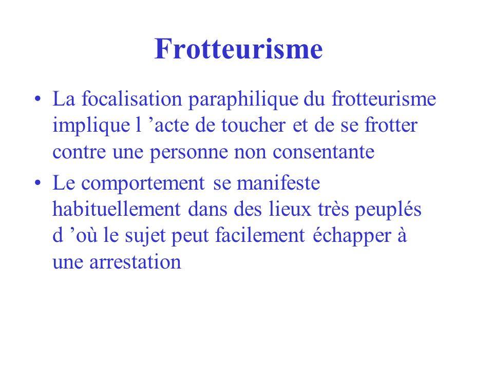 FrotteurismeLa focalisation paraphilique du frotteurisme implique l 'acte de toucher et de se frotter contre une personne non consentante.