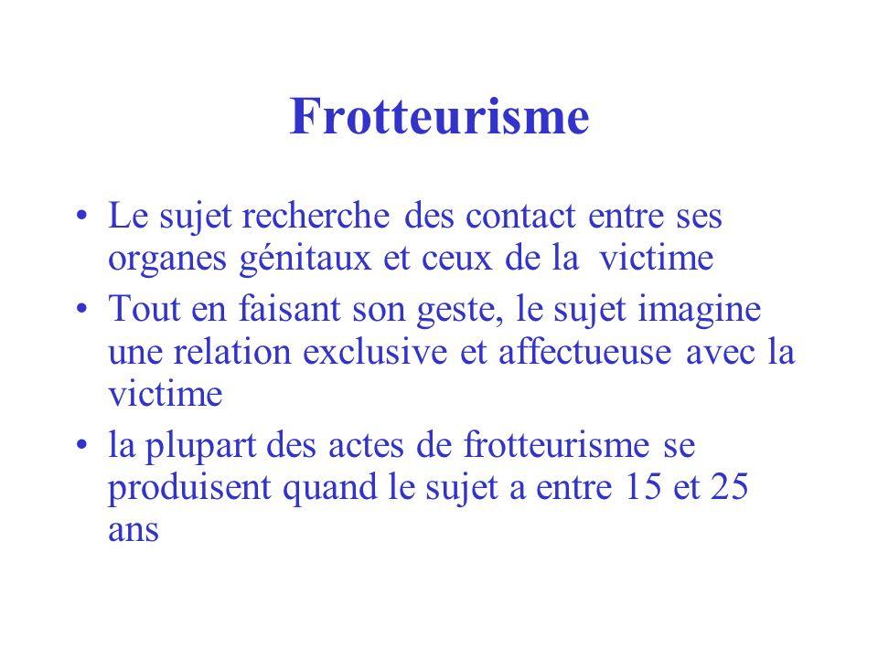 Frotteurisme Le sujet recherche des contact entre ses organes génitaux et ceux de la victime.