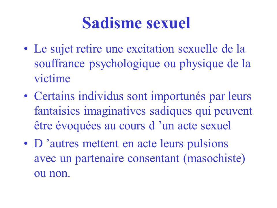 Sadisme sexuel Le sujet retire une excitation sexuelle de la souffrance psychologique ou physique de la victime.