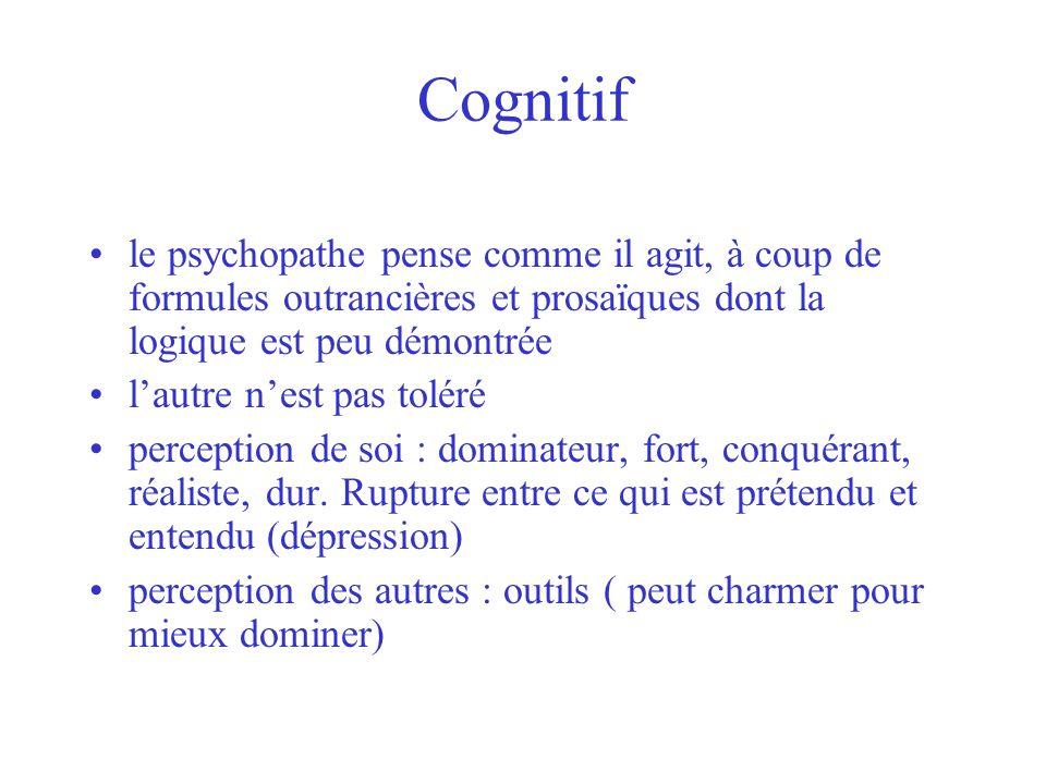 Cognitif le psychopathe pense comme il agit, à coup de formules outrancières et prosaïques dont la logique est peu démontrée.