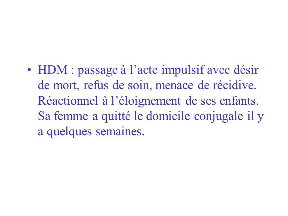 HDM : passage à l'acte impulsif avec désir de mort, refus de soin, menace de récidive.