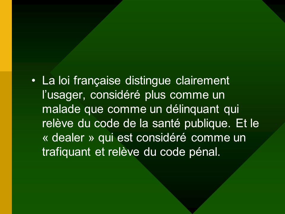 La loi française distingue clairement l'usager, considéré plus comme un malade que comme un délinquant qui relève du code de la santé publique.