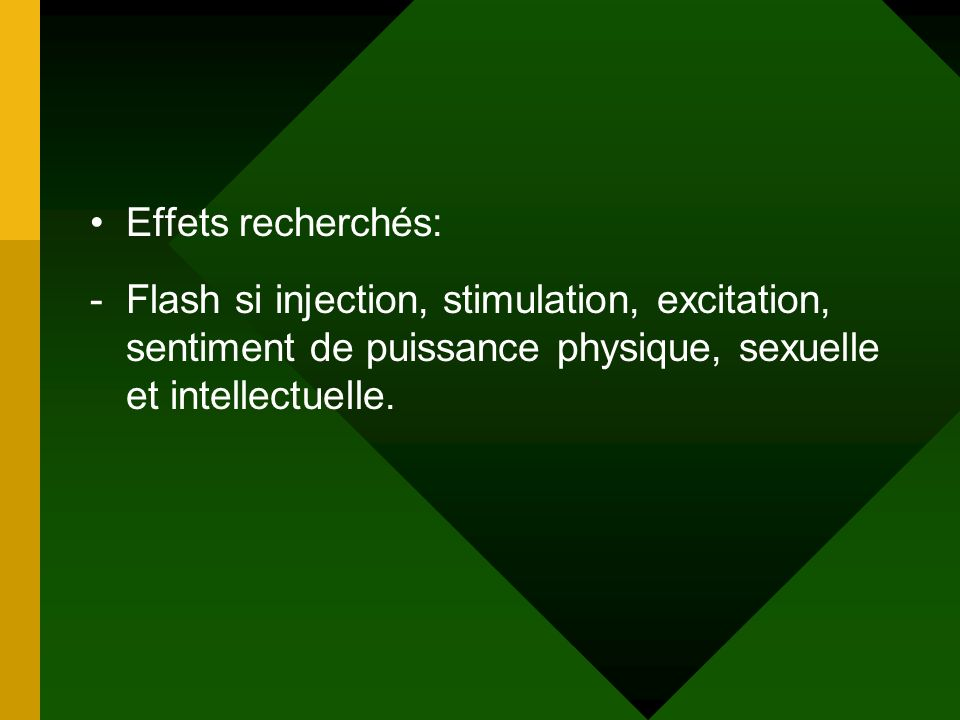 Effets recherchés: Flash si injection, stimulation, excitation, sentiment de puissance physique, sexuelle et intellectuelle.