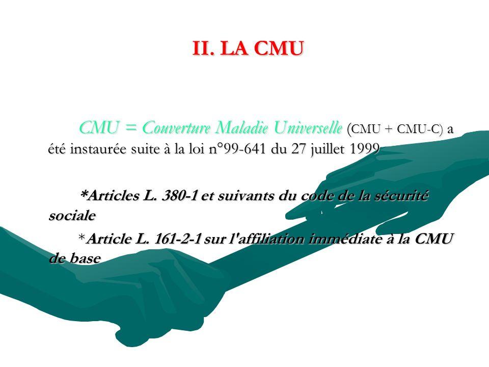 II. LA CMU CMU = Couverture Maladie Universelle (CMU + CMU-C) a été instaurée suite à la loi n°99-641 du 27 juillet 1999.