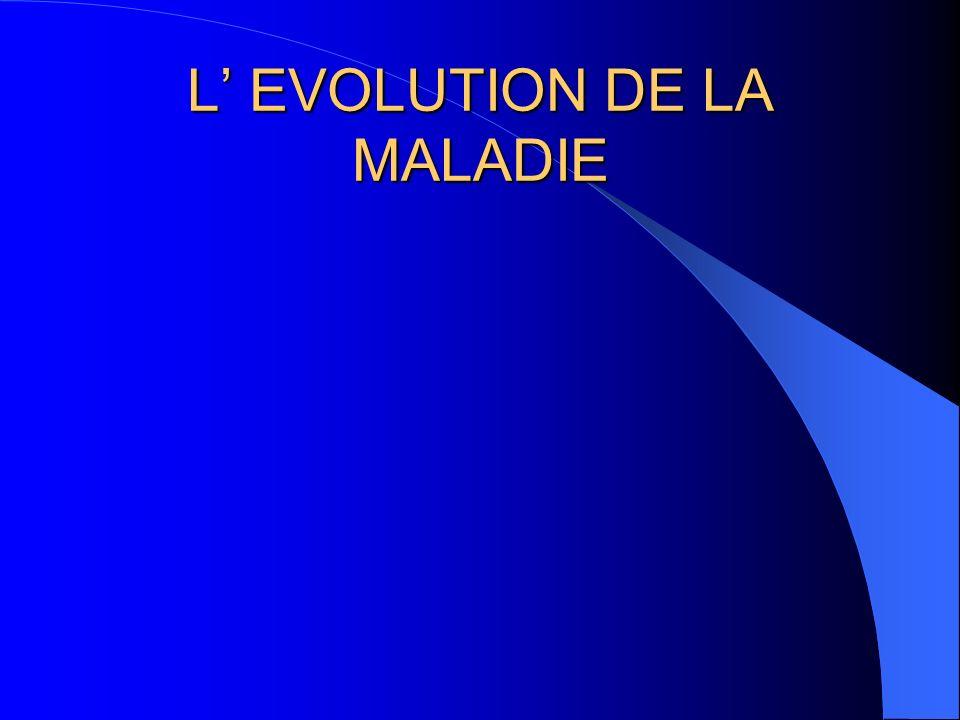 L' EVOLUTION DE LA MALADIE