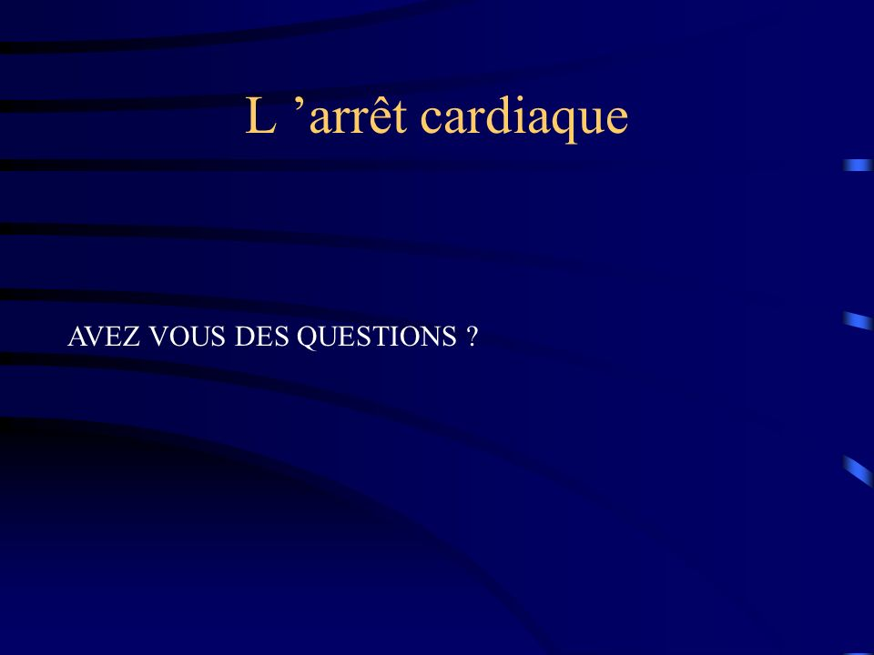L 'arrêt cardiaque AVEZ VOUS DES QUESTIONS