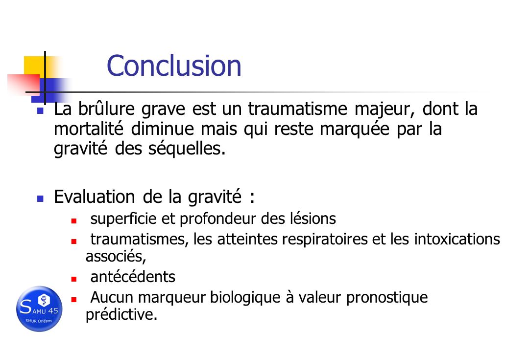 Conclusion La brûlure grave est un traumatisme majeur, dont la mortalité diminue mais qui reste marquée par la gravité des séquelles.