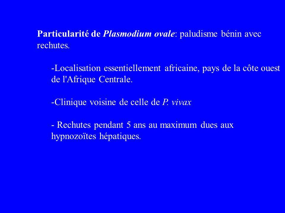 Particularité de Plasmodium ovale: paludisme bénin avec rechutes.