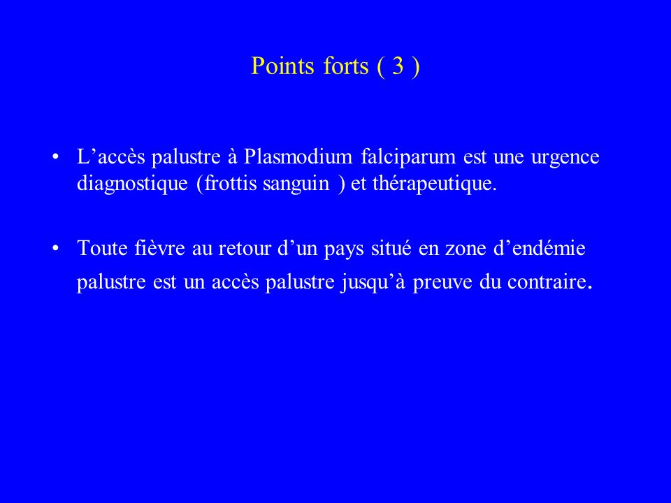 Points forts ( 3 ) L'accès palustre à Plasmodium falciparum est une urgence diagnostique (frottis sanguin ) et thérapeutique.