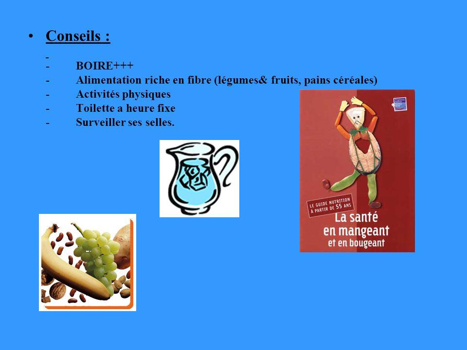Conseils : - BOIRE+++ - Alimentation riche en fibre (légumes& fruits, pains céréales) - Activités physiques - Toilette a heure fixe - Surveiller ses selles.