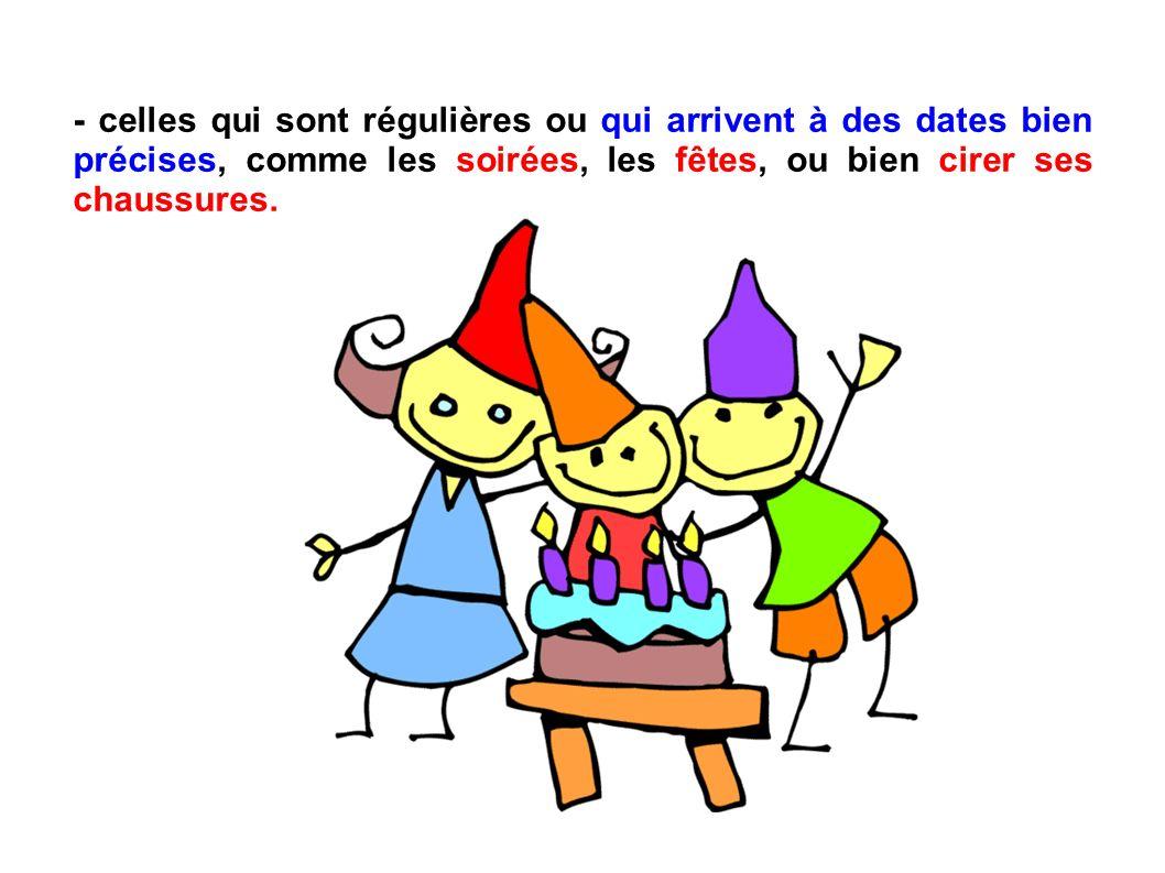 - celles qui sont régulières ou qui arrivent à des dates bien précises, comme les soirées, les fêtes, ou bien cirer ses chaussures.