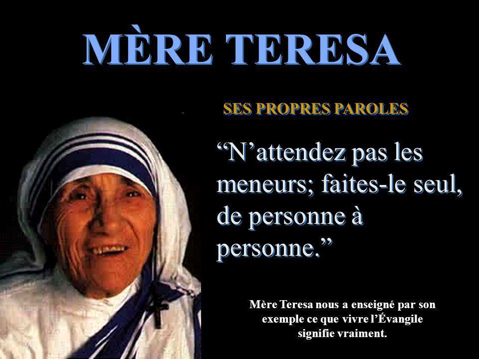 MÈRE TERESA SES PROPRES PAROLES. N'attendez pas les meneurs; faites-le seul, de personne à personne.