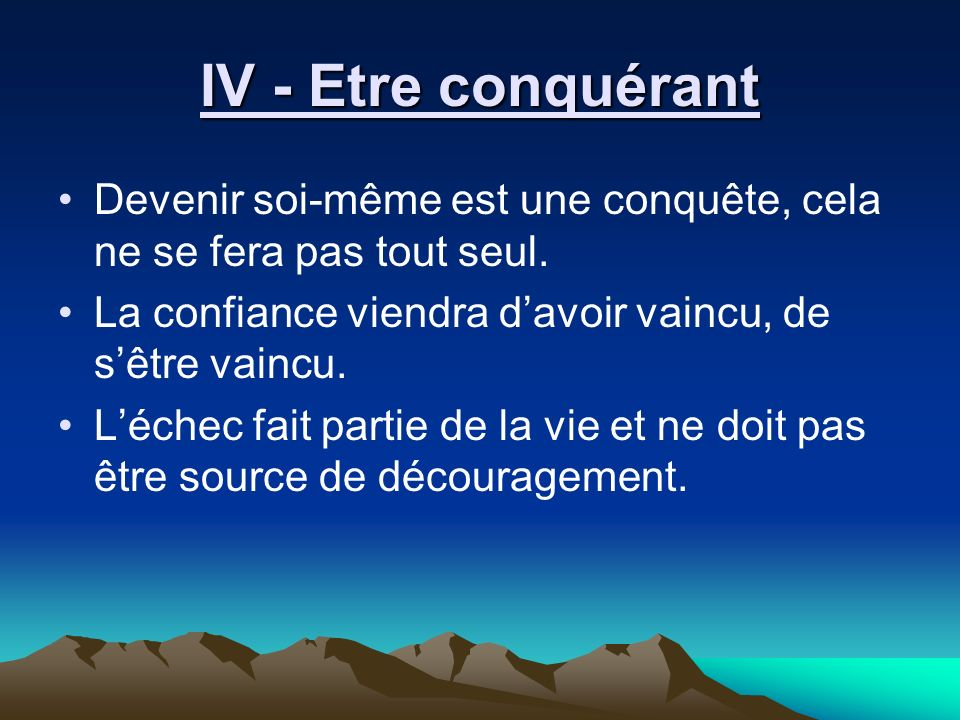 IV - Etre conquérant Devenir soi-même est une conquête, cela ne se fera pas tout seul. La confiance viendra d'avoir vaincu, de s'être vaincu.
