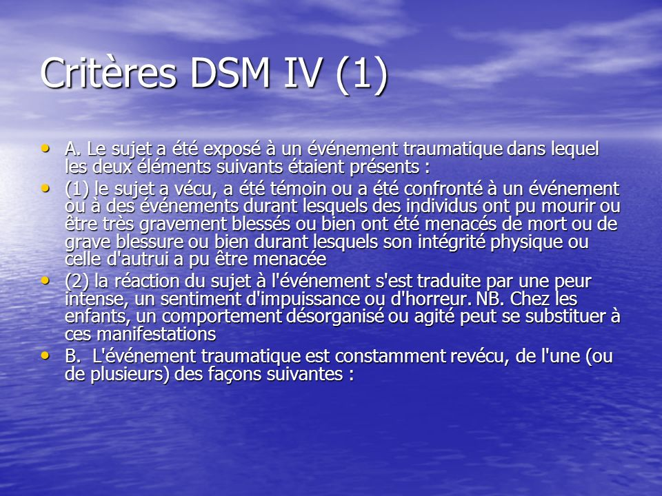 Critères DSM IV (1) A. Le sujet a été exposé à un événement traumatique dans lequel les deux éléments suivants étaient présents :