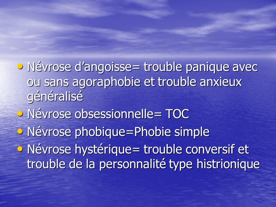 Névrose d'angoisse= trouble panique avec ou sans agoraphobie et trouble anxieux généralisé
