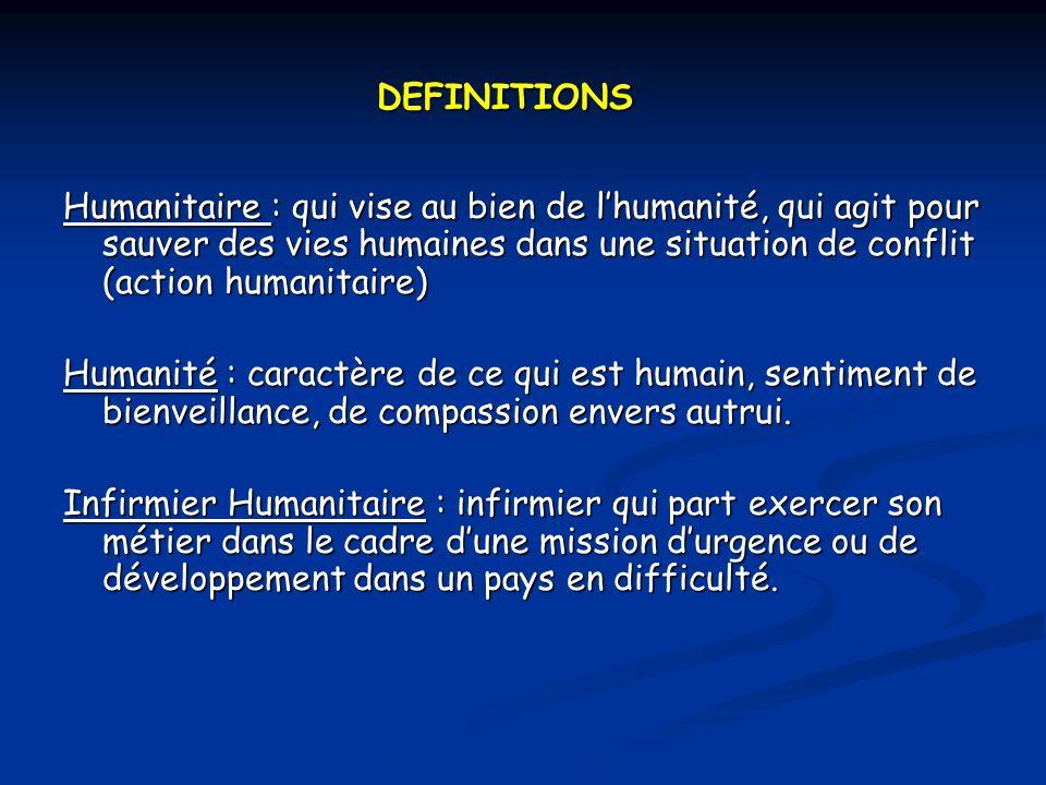 DEFINITIONS Humanitaire : qui vise au bien de l'humanité, qui agit pour sauver des vies humaines dans une situation de conflit (action humanitaire)