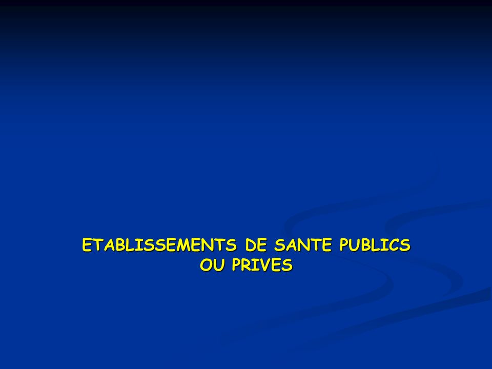 ETABLISSEMENTS DE SANTE PUBLICS OU PRIVES