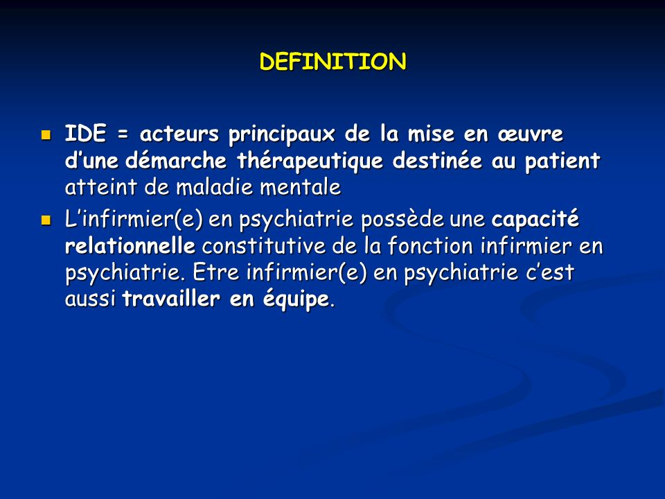 DEFINITION IDE = acteurs principaux de la mise en œuvre d'une démarche thérapeutique destinée au patient atteint de maladie mentale.