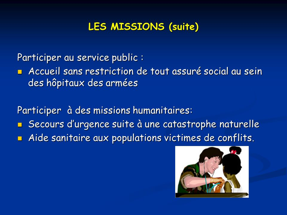 LES MISSIONS (suite) Participer au service public : Accueil sans restriction de tout assuré social au sein des hôpitaux des armées.