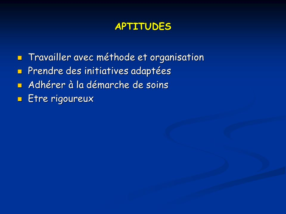 APTITUDES Travailler avec méthode et organisation. Prendre des initiatives adaptées. Adhérer à la démarche de soins.