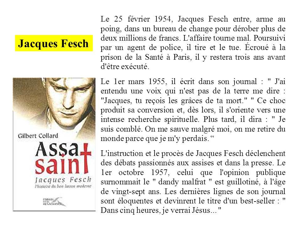 Le 25 février 1954, Jacques Fesch entre, arme au poing, dans un bureau de change pour dérober plus de deux millions de francs. L affaire tourne mal. Poursuivi par un agent de police, il tire et le tue. Écroué à la prison de la Santé à Paris, il y restera trois ans avant d être exécuté.