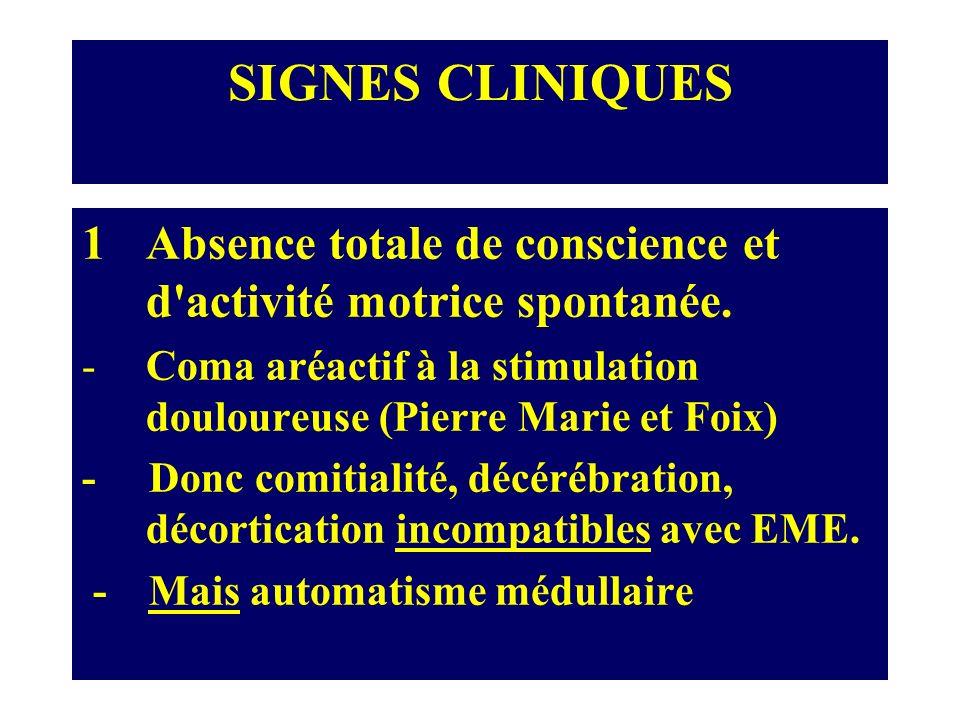 SIGNES CLINIQUES Absence totale de conscience et d activité motrice spontanée. Coma aréactif à la stimulation douloureuse (Pierre Marie et Foix)