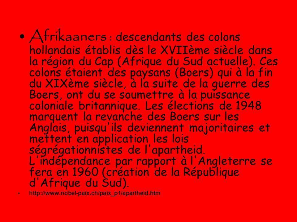 Afrikaaners : descendants des colons hollandais établis dès le XVIIème siècle dans la région du Cap (Afrique du Sud actuelle). Ces colons étaient des paysans (Boers) qui à la fin du XIXème siècle, à la suite de la guerre des Boers, ont du se soumettre à la puissance coloniale britannique. Les élections de 1948 marquent la revanche des Boers sur les Anglais, puisqu ils deviennent majoritaires et mettent en application les lois ségrégationnistes de l apartheid. L indépendance par rapport à l Angleterre se fera en 1960 (création de la République d Afrique du Sud).