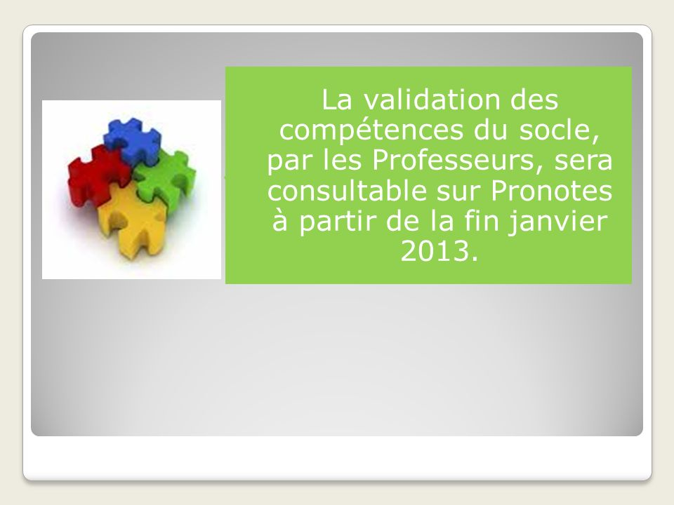 La validation des compétences du socle, par les Professeurs, sera consultable sur Pronotes à partir de la fin janvier 2013.