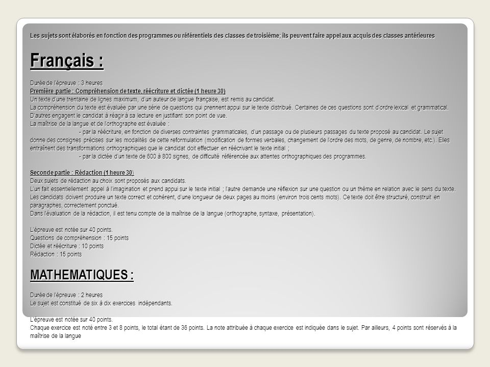 Les sujets sont élaborés en fonction des programmes ou référentiels des classes de troisième; ils peuvent faire appel aux acquis des classes antérieures Français : Durée de l épreuve : 3 heures Première partie : Compréhension de texte, réécriture et dictée (1 heure 30) Un texte d une trentaine de lignes maximum, d un auteur de langue française, est remis au candidat.