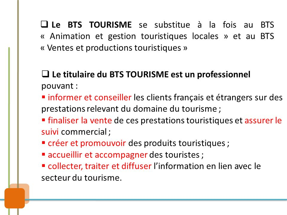 Le BTS TOURISME se substitue à la fois au BTS « Animation et gestion touristiques locales » et au BTS « Ventes et productions touristiques »