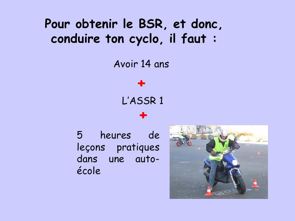 Pour obtenir le BSR, et donc, conduire ton cyclo, il faut :