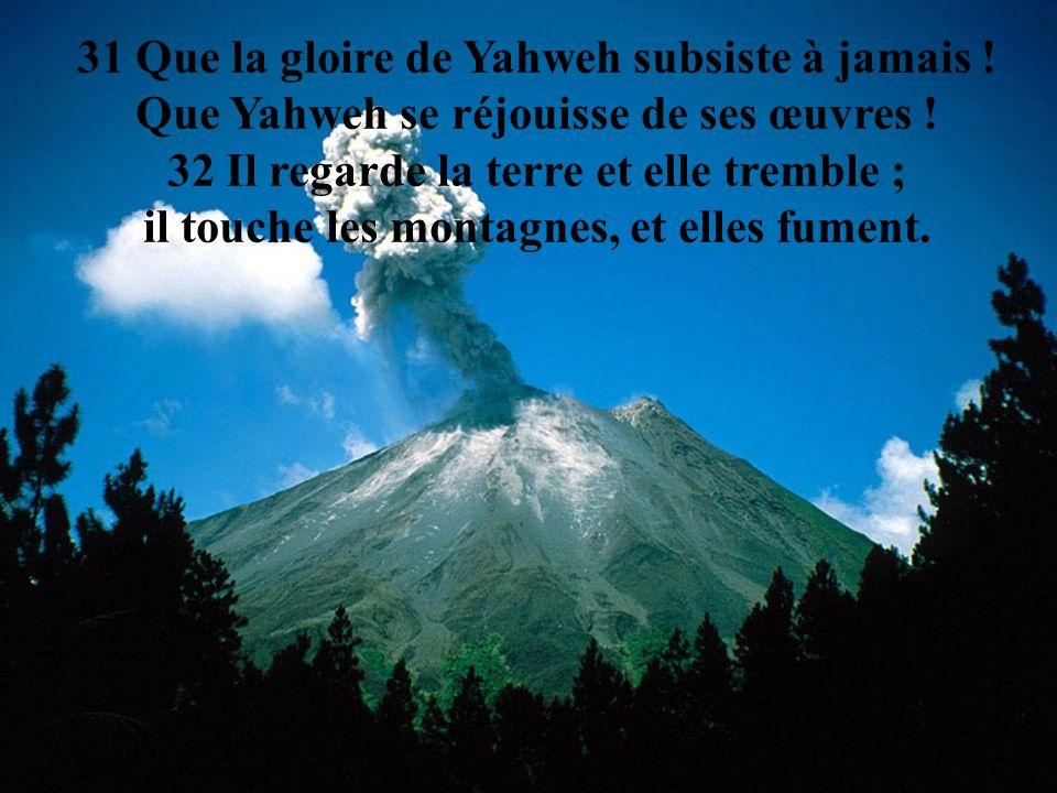 31 Que la gloire de Yahweh subsiste à jamais !