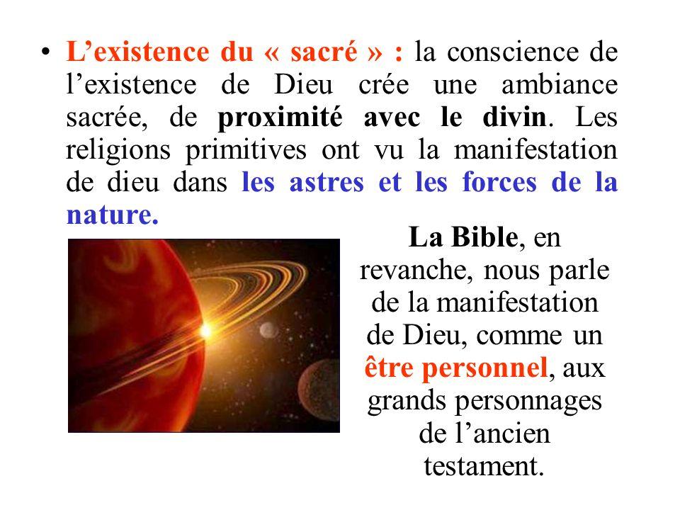 L'existence du « sacré » : la conscience de l'existence de Dieu crée une ambiance sacrée, de proximité avec le divin. Les religions primitives ont vu la manifestation de dieu dans les astres et les forces de la nature.